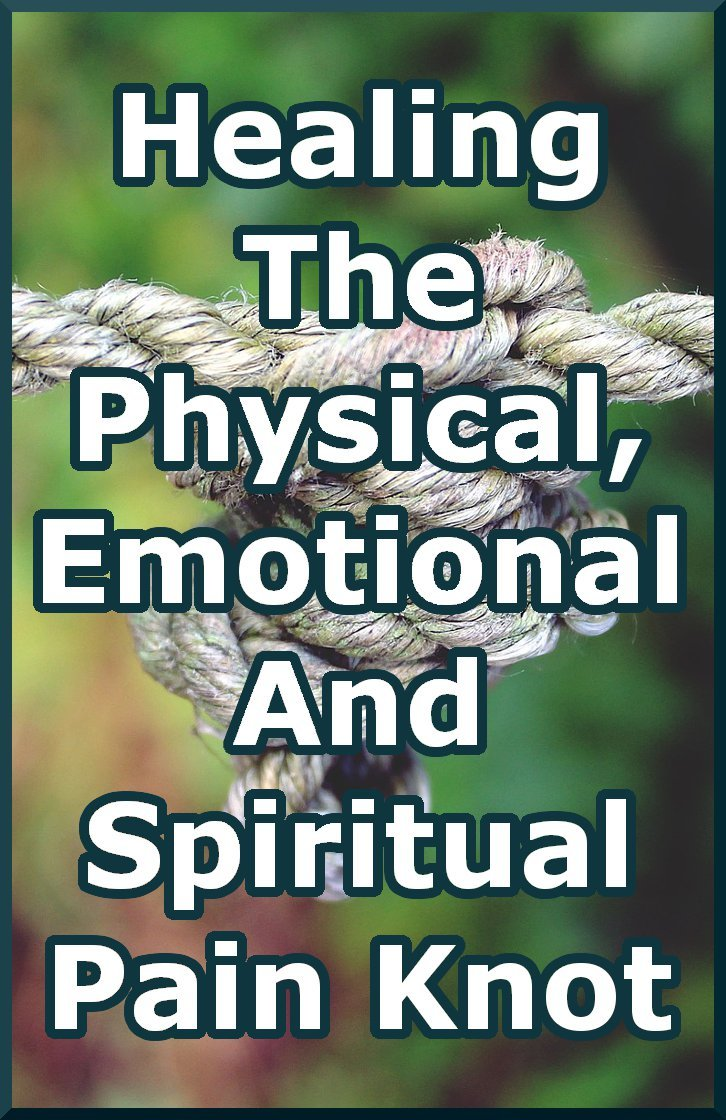 Any one kind of pain is a tangled combination of physical, mental/emotional and spiritual pain. Healing pain requires that we see the whole knot.