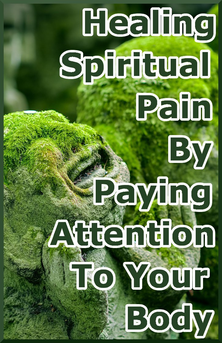 Spiritual pain is an esoteric sounding concept. Yet the key to integrating our spiritual selves it to bring our attention to our bodies.