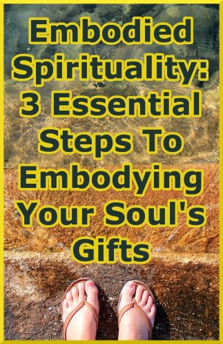 Embodied Spirituality: 3 Essential Steps On The Path To Embodying Your Soul\'s Gifts