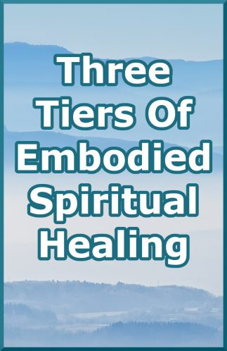 The 3 Tiers Of Embodied Spiritual Healing