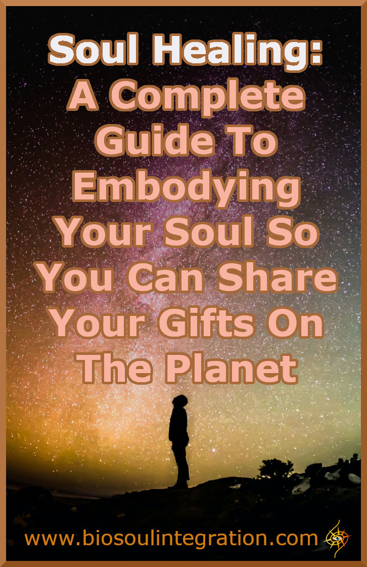 Soul Healing: A Complete Guide To Embodying Your Soul So You Can Share Your Gifts On The Planet